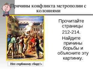 Причины конфликта метрополии с колониями Прочитайте страницы 212-214. Найдите
