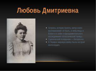 Любовь Дмитриевна Актриса, историк балета, автор книги воспоминаний «И быль,
