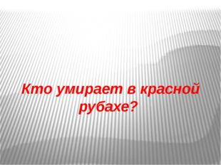 Кто умирает в красной рубахе?