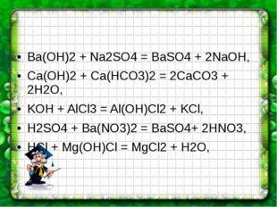 Ba(OH)2 + Na2SO4 = BaSO4 + 2NaOH, Ca(OH)2 + Ca(HCO3)2 = 2CaCO3 + 2H2O, KOH +