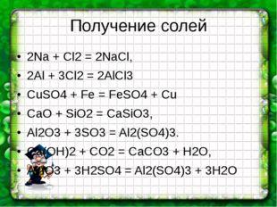 Получение солей 2Na + Cl2 = 2NaCl, 2Al + 3Cl2 = 2AlCl3 CuSO4 + Fe = FeSO4 + C
