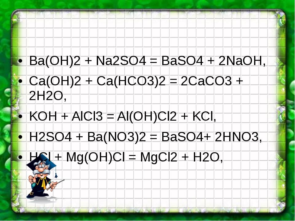 Ba(OH)2 + Na2SO4 = BaSO4 + 2NaOH, Ca(OH)2 + Ca(HCO3)2 = 2CaCO3 + 2H2O, KOH +...