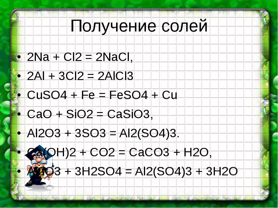 Получение солей 2Na + Cl2 = 2NaCl, 2Al + 3Cl2 = 2AlCl3 CuSO4 + Fe = FeSO4 + C...