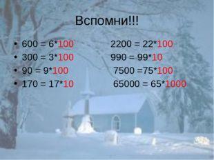 Вспомни!!! 600 = 6*100 2200 = 22*100 300 = 3*100 990 = 99*10 90 = 9*100 7500