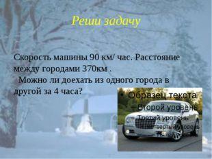 Реши задачу Скорость машины 90 км/ час. Расстояние между городами 370км . Мож