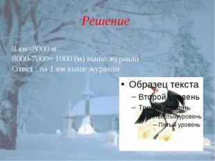 Решение 8 км=8000 м 8000-7000= 1000 (м) выше журавли Ответ : на 1 км выше жур
