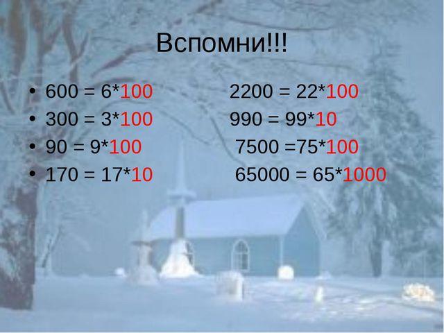 Вспомни!!! 600 = 6*100 2200 = 22*100 300 = 3*100 990 = 99*10 90 = 9*100 7500...