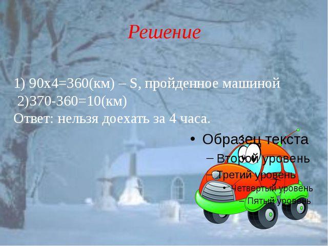 Решение 1) 90х4=360(км) – S, пройденное машиной 2)370-360=10(км) Ответ: нельз...