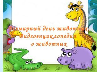 Всемирный день животных. Видеоэнциклопедия о животных