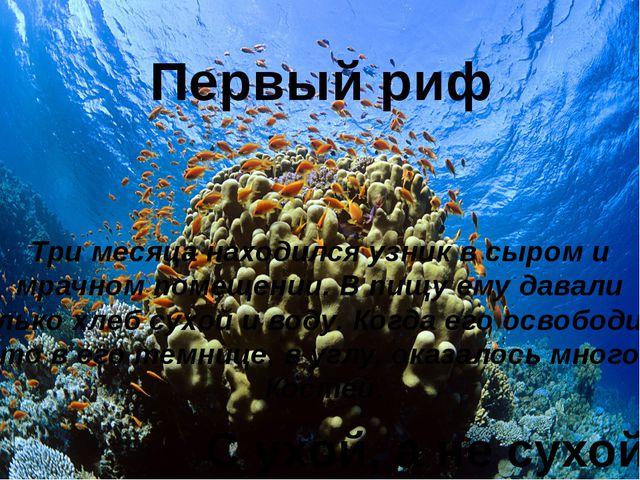 Первый риф Три месяца находился узник в сыром и мрачном помещении. В пищу ему...