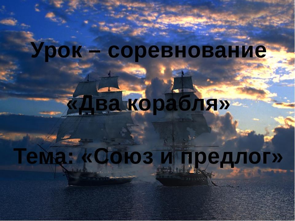 Урок – соревнование «Два корабля» Тема: «Союз и предлог»