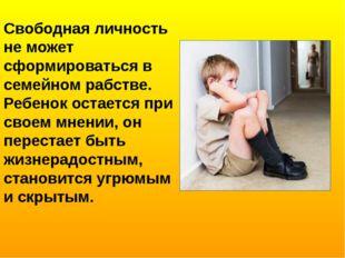 Свободная личность не может сформироваться в семейном рабстве. Ребенок остает