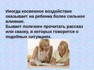 Иногда косвенное воздействие оказывает на ребенка более сильное влияние. Быва