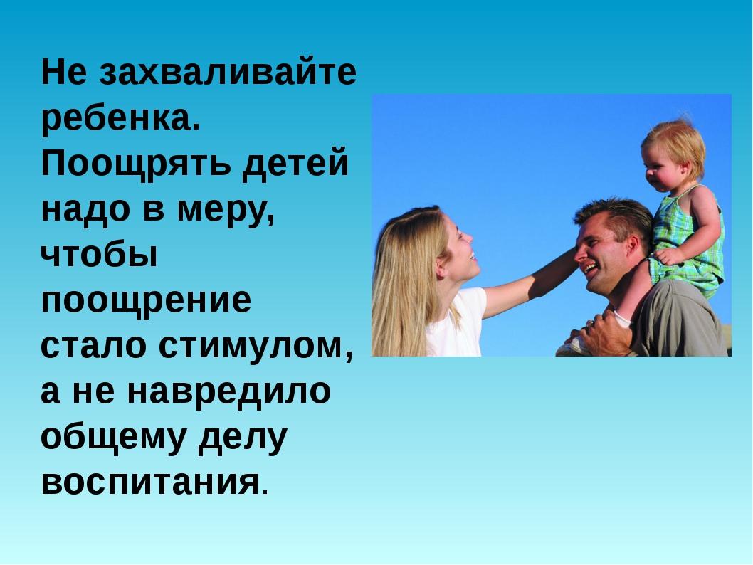 Не захваливайте ребенка. Поощрять детей надо в меру, чтобы поощрение стало ст...