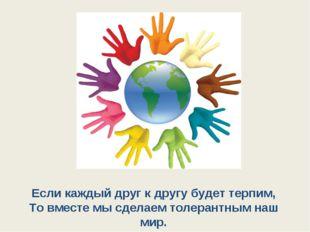 Если каждый друг к другу будет терпим, То вместе мы сделаем толерантным наш м