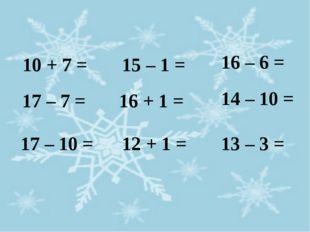 10 + 7 = 17 – 7 = 17 – 10 = 15 – 1 = 16 + 1 = 12 + 1 = 16 – 6 = 14 – 10 = 13