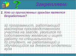 Закрепляем: Кто из причисленных граждан является безработным? а) программист,