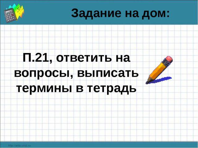 Задание на дом: П.21, ответить на вопросы, выписать термины в тетрадь