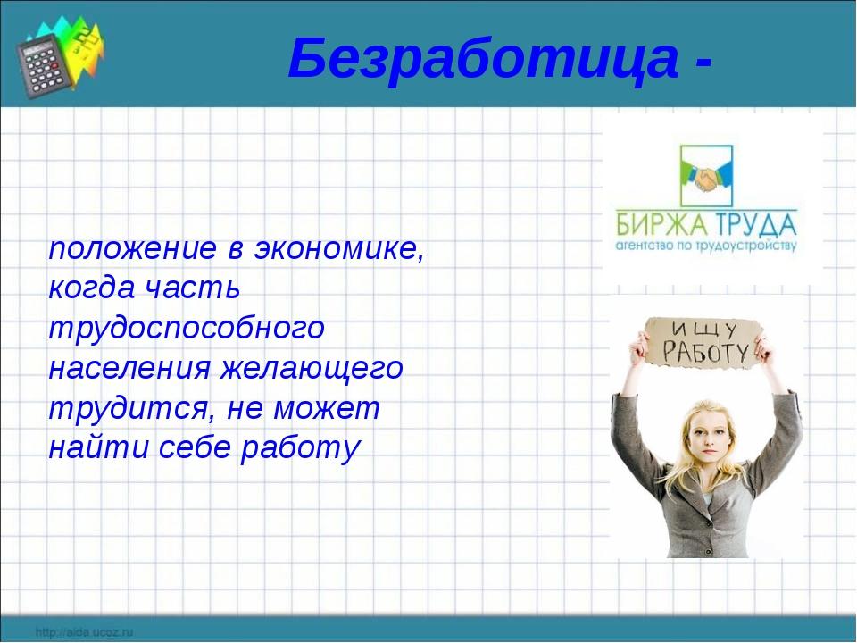 Безработица - положение в экономике, когда часть трудоспособного населения же...