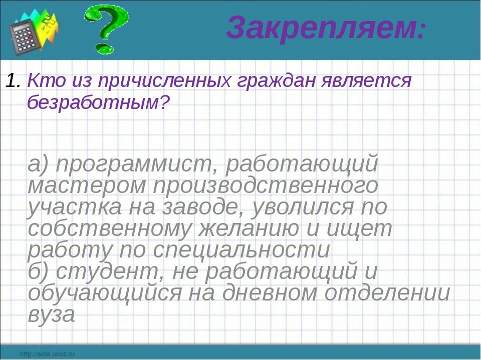 Закрепляем: Кто из причисленных граждан является безработным? а) программист,...