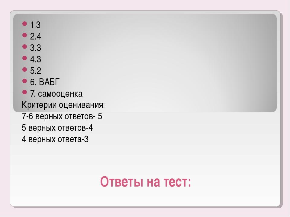 Ответы на тест: 1.3 2.4 3.3 4.3 5.2 6. ВАБГ 7. самооценка Критерии оценивания...