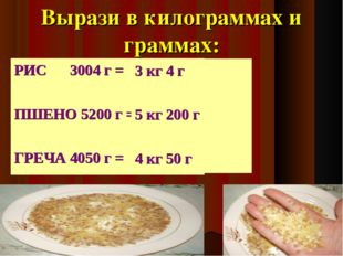 Вырази в килограммах и граммах: РИС 3004 г = ПШЕНО 5200 г = ГРЕЧА 4050 г = 3