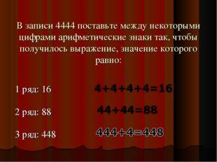 В записи 4444 поставьте между некоторыми цифрами арифметические знаки так, чт