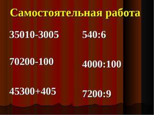Самостоятельная работа 35010-3005 70200-100 45300+405 540:6 4000:100 7200:9