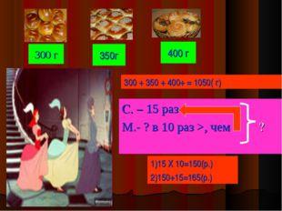 300 г С. – 15 раз М.- ? в 10 раз >, чем ? 400 г 350г 1)15 Х 10=150(р.) 2)150+