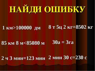 НАЙДИ ОШИБКУ 1 км>100000 дм 85 км 8 м