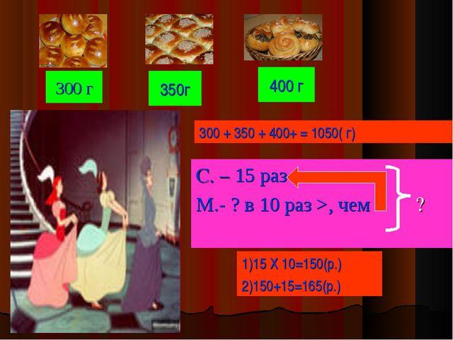 300 г С. – 15 раз М.- ? в 10 раз >, чем ? 400 г 350г 1)15 Х 10=150(р.) 2)150+...