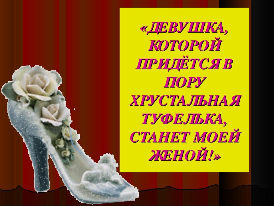 «ДЕВУШКА, КОТОРОЙ ПРИДЁТСЯ В ПОРУ ХРУСТАЛЬНАЯ ТУФЕЛЬКА, СТАНЕТ МОЕЙ ЖЕНОЙ!»
