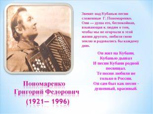 Звенят над Кубанью песни сложенные Г. Пономаренко. Они — душа его, беспокойна