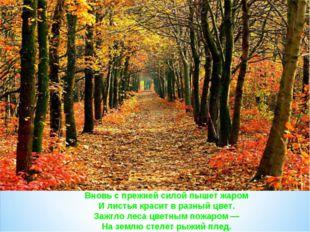Вновь с прежней силой пышет жаром И листья красит в разный цвет. Зажгло леса