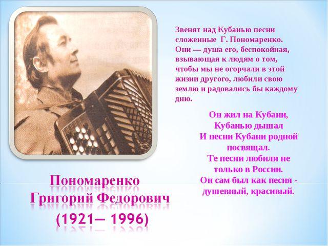 Звенят над Кубанью песни сложенные Г. Пономаренко. Они — душа его, беспокойна...