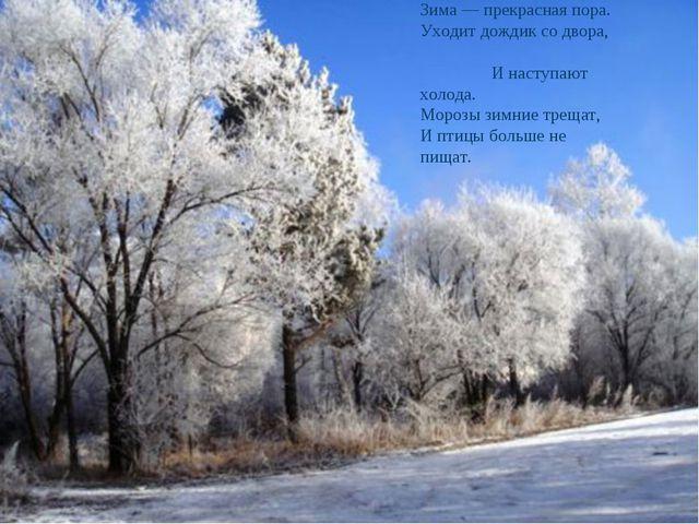Зима — прекрасная пора. Уходит дождик со двора, И наступают холода. Морозы зи...