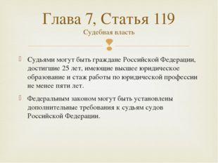 Судьями могут быть граждане Российской Федерации, достигшие 25 лет, имеющие в