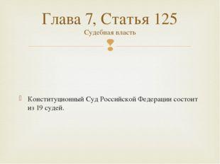 Конституционный Суд Российской Федерации состоит из 19судей. Глава 7, Стать