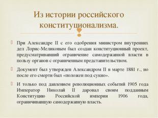 При Александре II с его одобрения министром внутренних дел Лорис-Меликовым бы