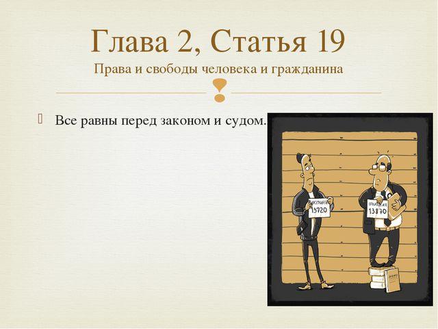 Все равны перед законом и судом. Глава 2, Статья 19 Права и свободы человека...