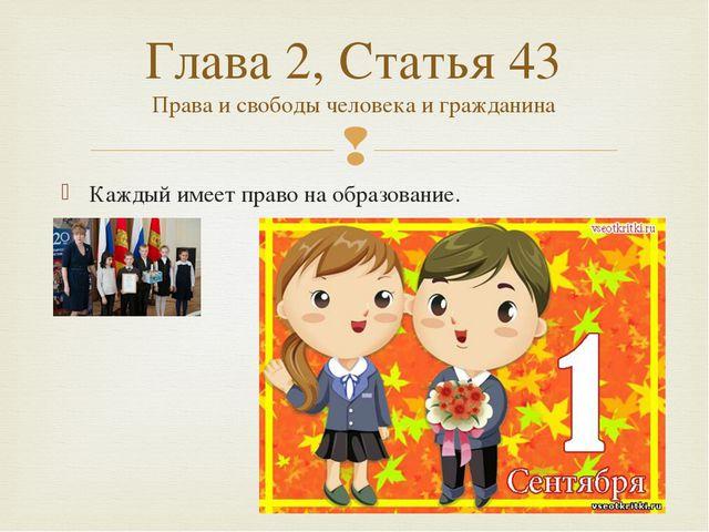 Каждый имеетправо на образование. Глава 2, Статья 43 Права и свободы человек...