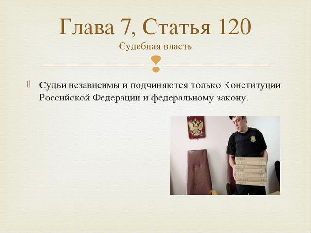 Судьи независимы и подчиняются только Конституции Российской Федерации и феде...