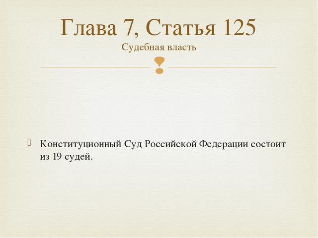 Конституционный Суд Российской Федерации состоит из 19судей. Глава 7, Стать...