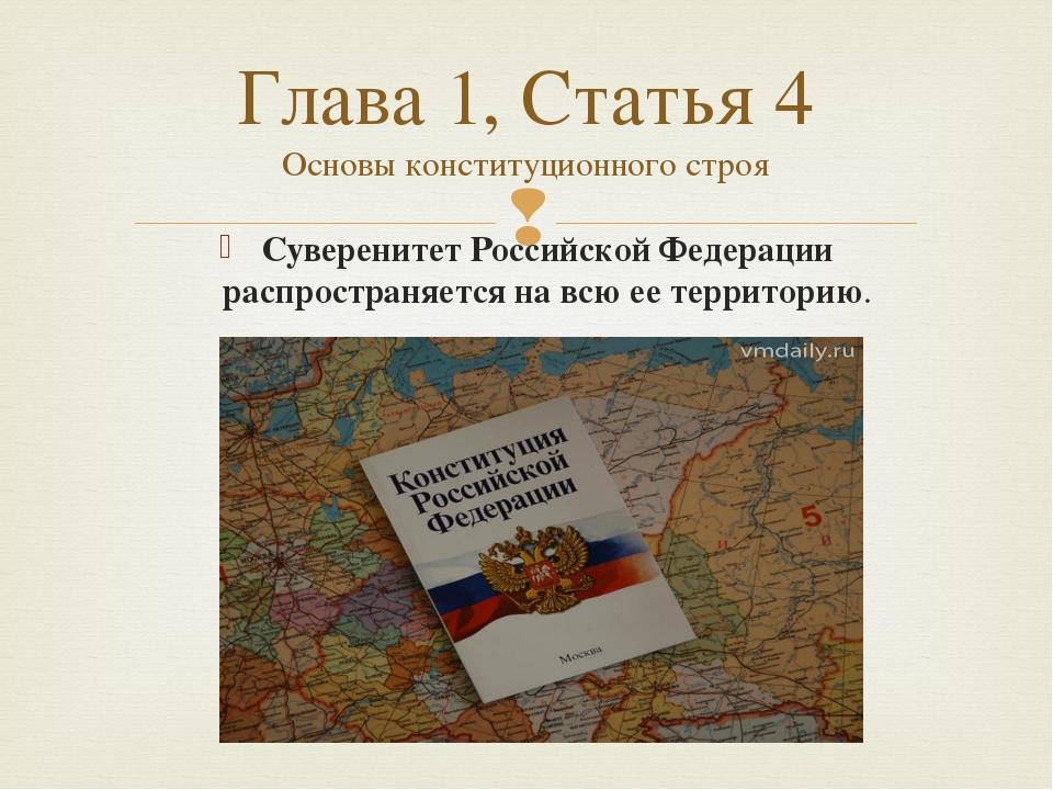 Суверенитет Российской Федерации распространяется на всю ее территорию. Глава...
