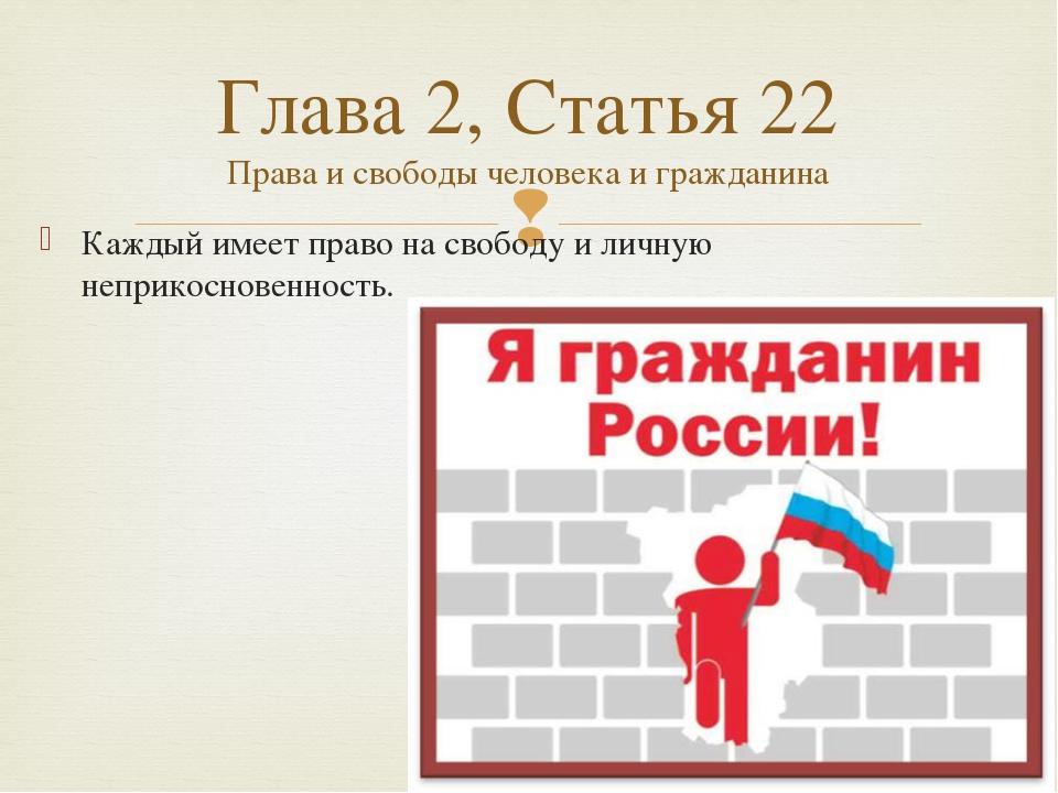 Каждый имеет право на свободу и личную неприкосновенность. Глава 2, Статья 22...