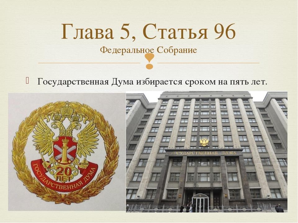 Государственная Думаизбирается сроком на пять лет. Глава 5, Статья 96 Федера...