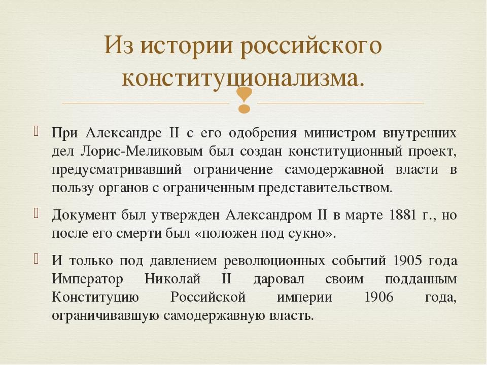 При Александре II с его одобрения министром внутренних дел Лорис-Меликовым бы...