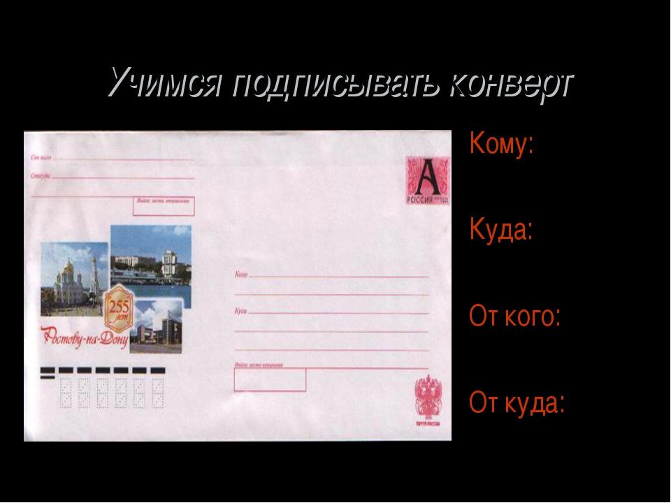 Учимся подписывать конверт Кому: Куда: От кого: От куда: