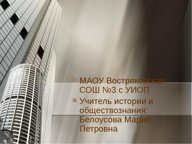 МАОУ Востряковская СОШ №3 с УИОП Учитель истории и обществознания: Белоусова...