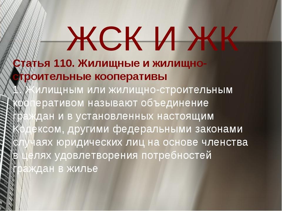 ЖСК И ЖК Статья 110. Жилищные и жилищно-строительные кооперативы 1. Жилищным...